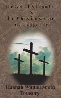 Hannah Whitall Smith Treasury - The God of All Comfort & The Christian's Secret of a Happy Life