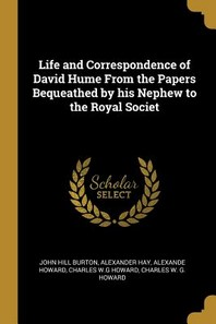 Life and Correspondence of David Hume from the Papers Bequeathed by His Nephew to the Royal Societ