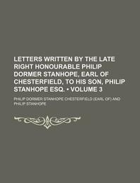 Letters Written by the Late Right Honourable Philip Dormer Stanhope, Earl of Chesterfield, to His Son, Philip Stanhope Esq. (Volume 3)