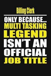 Billing Clerk Only Because Multi Tasking Legend Isn't an Official Job Title