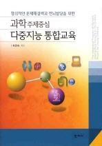 창의적인 문제해결력과 전뇌발달을 위한 다중지능 통합교육(과학주제중심)