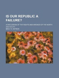 Is Our Republic a Failure?; A Discussion of the Rights and Wrongs of the North and South