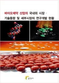 바이오제약 산업의 국내외 시장. 기술동향 및 세부시장의 연구개발 현황