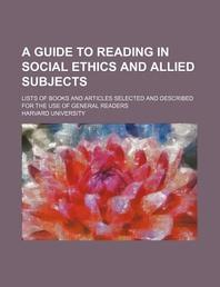 A Guide to Reading in Social Ethics and Allied Subjects; Lists of Books and Articles Selected and Described for the Use of General Readers