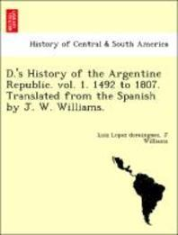 D.'s History of the Argentine Republic. Vol. 1. 1492 to 1807. Translated from the Spanish by J. W. Williams.