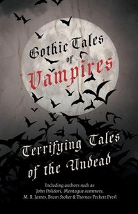 Gothic Tales of Vampires - Terrifying Tales of the Undead (Fantasy and Horror Classics)