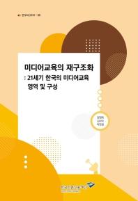 미디어교육의 재구조화:  21세기 한국의 미디어교육 영역 및 구성