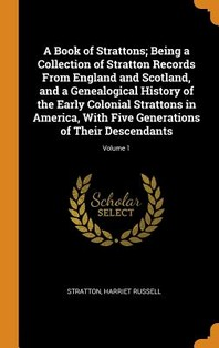 A Book of Strattons; Being a Collection of Stratton Records From England and Scotland, and a Genealogical History of the Early Colonial Strattons in A