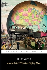 """Around the World in Eighty Days By Jules Verne (Annotated) Unabridged Classic Edition """"Adventure & Science Fiction Novel"""""""
