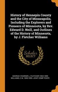 History of Hennepin County and the City of Minneapolis, Including the Explorers and Pioneers of Minnesota, by Rev. Edward D. Neill, and Outlines of th