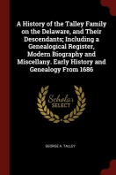 A History of the Talley Family on the Delaware, and Their Descendants; Including a Genealogical Register, Modern Biography and Miscellany. Early Histo
