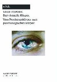 Valie Export. Der virtuelle Koerper. Vom Prothesenkoerper zumpostbiologischen Koerper/ The Virtual Body. From the Prosthetic to the Post-biological Body