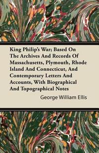 King Philip's War; Based On The Archives And Records Of Massachusetts, Plymouth, Rhode Island And Connecticut, And Contemporary Letters And Accounts,