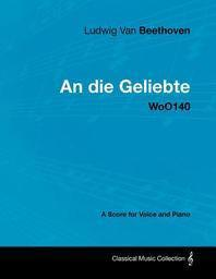 Ludwig Van Beethoven - An Die Geliebte - Woo140 - A Score for Voice and Piano