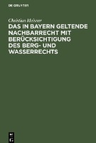 Das in Bayern geltende Nachbarrecht mit Beruecksichtigung des Berg- und Wasserrechts