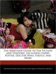 The Armchair Guide to Fan Fiction and Fandoms, Including Harry Potter, Doctor Who, Firefly, and More