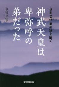 神武天皇は卑彌呼の弟だった 日本古代史の謎を解く