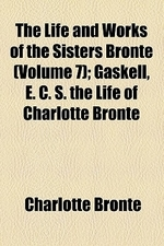 The Life and Works of the Sisters Bronte Volume 7; Gaskell, E. C. S. the Life of Charlotte Bronte