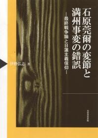 石原莞爾の變節と滿州事變の錯誤 最終戰爭論と日蓮主義信仰