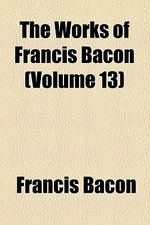 The Works of Francis Bacon (Volume 13); Literary and Professional Works
