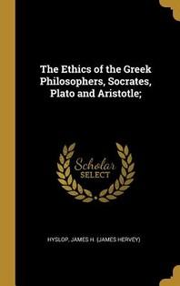 The Ethics of the Greek Philosophers, Socrates, Plato and Aristotle;