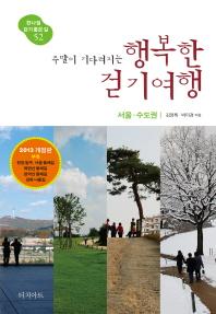주말이 기다려지는 행복한 걷기여행: 서울 수도권(2013)