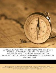 Annual Report of the Secretary of the State Board of Agriculture of the State of Michigan and ... Annual Report of the Agricultural College Experiment