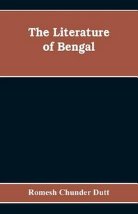 The Literature of Bengal; A Biographical and Critical History from the Earliest Times, Closing with a Review of Intellectual Progress Under British Ru