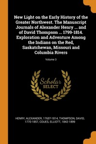 New Light on the Early History of the Greater Northwest. the Manuscript Journals of Alexander Henry ... and of David Thompson ... 1799-1814. Explorati