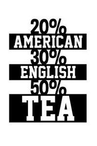 20% American 30% English and 50% Tea