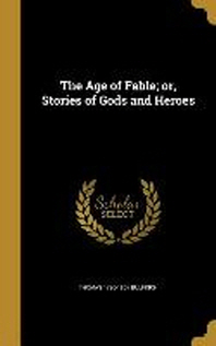 The Age of Fable; Or, Stories of Gods and Heroes