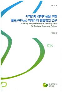 지역경제 정책지원을 위한 플로우(Flow) 빅데이터 활용방안 연구