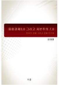 융합경제3.0 그리고 자본주의 7.0 ( 풍요의 경제민주화)