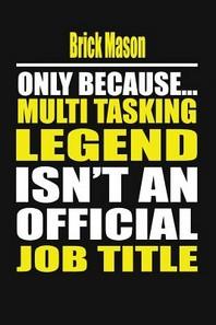 Brick Mason Only Because Multi Tasking Legend Isn't an Official Job Title