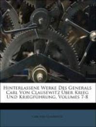 Hinterlassene Werke Des Generals Carl Von Clausewitz Uber Krieg Und Kriegfuhrung, Volumes 7-8