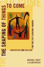 Shaping of Things to Come : Innovation and Mission for the 21 Century Church