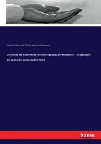 Geschichte des Kirchenlieds und Kirchengesangs der christlichen-, insbesondere der deutschen, evangelischen Kirche