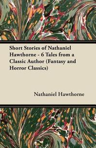 Short Stories of Nathaniel Hawthorne - 6 Tales from a Classic Author (Fantasy and Horror Classics)