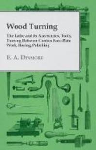 Wood Turning - The Lathe and its Accessories, Tools, Turning Between Centres Face-Plate Work, Boring, Polishing