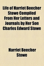 Life of Harriet Beecher Stowe Compiled from Her Letters and Journals by Her Son Charles Edward Stowe
