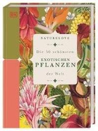 Naturelove: Die 50 schoensten exotischen Pflanzen der Welt