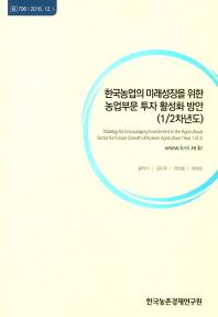한국농업의 미래성장을 위한 농업부문 투자 활성화 방안(1/2차년도)
