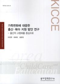 가족변화에 대응한 출산 육아 지원 방안 연구: 출산의 고령화를 중심으로