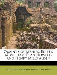 Quaint Courtships. Edited by William Dean Howells and Henry Mills Alden
