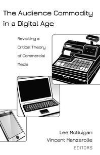 The Audience Commodity in a Digital Age; Revisiting a Critical Theory of Commercial Media