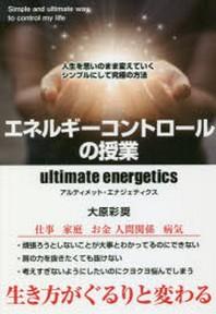 エネルギ-コントロ-ルの授業 ULTIMATE ENERGETICS 人生を思いのまま變えていくシンプルにして究極の方法