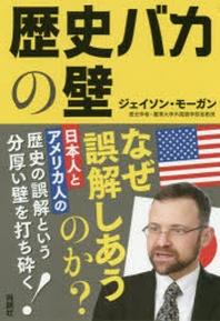 歷史バカの壁 日本人とアメリカ人の歷史の誤解という分厚い壁を打ち碎く!