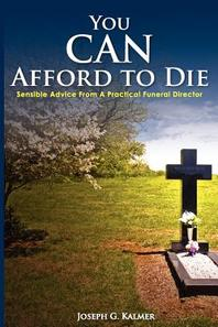You Can Afford to Die; Sensible Advice from a Practical Funeral Director