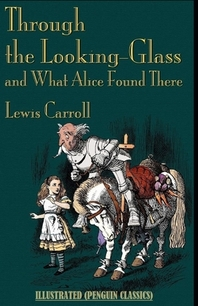 Through the Looking Glass (And What Alice Found There) By Lewis Carroll Illustrated (Penguin Classics)