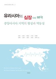 유라시아의 심장 다시 뛰다! : 중앙아시아 지역의 형성과 역동성